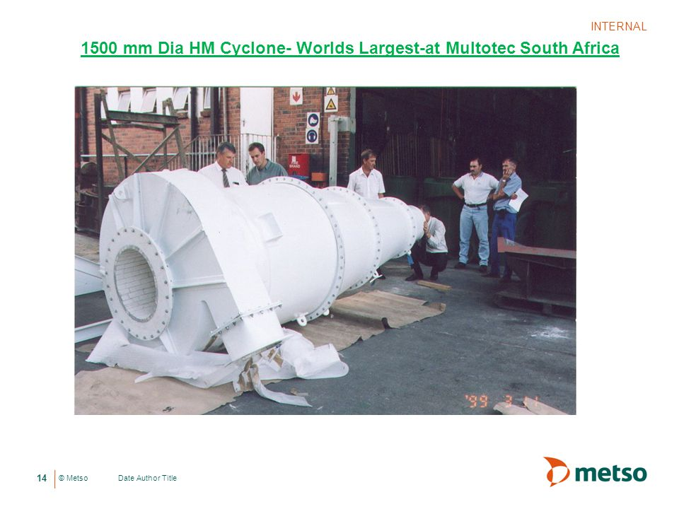 © Metso Date Author Title INTERNAL 14 1500 mm Dia HM Cyclone- Worlds Largest-at Multotec South Africa