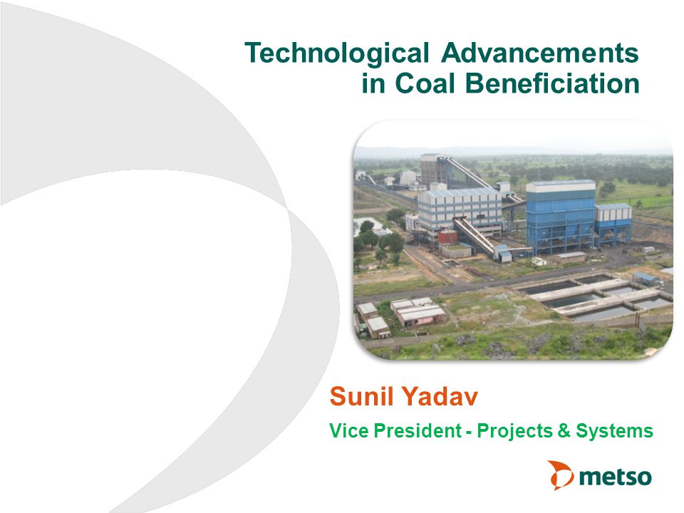 Technological Advancements in Coal Beneficiation Sunil Yadav Vice President - Projects & Systems