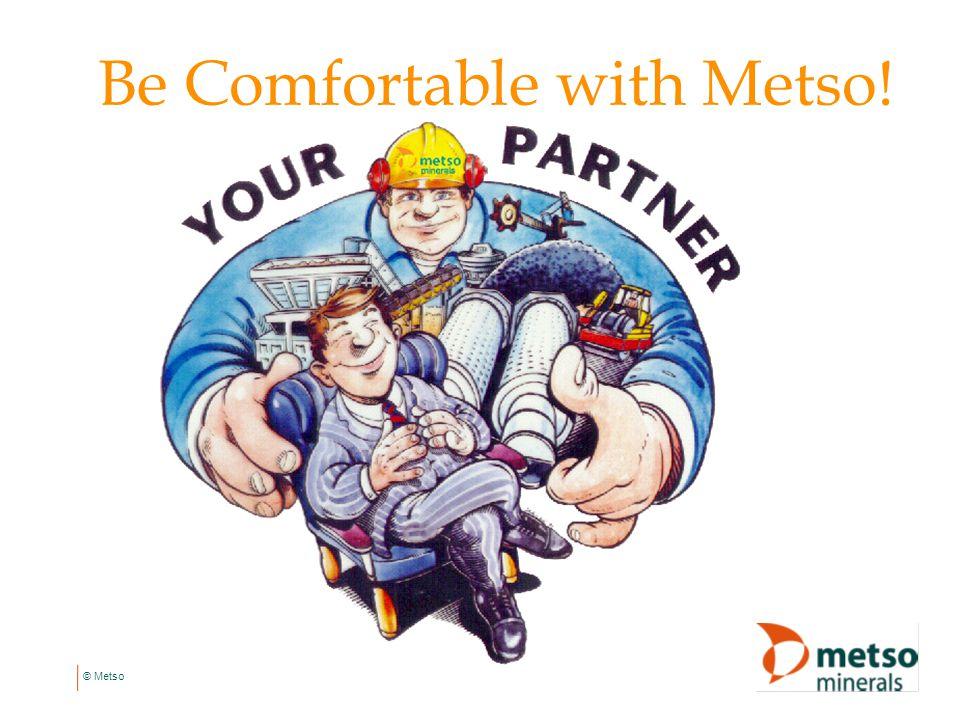 © Metso Be Comfortable with Metso!