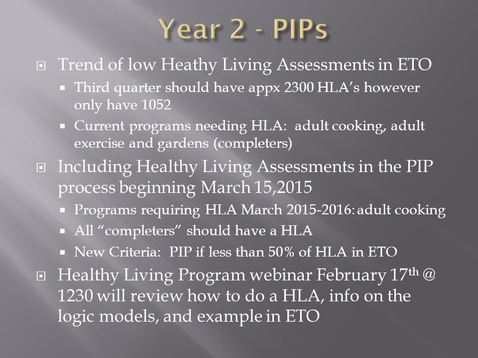  Trend of low Heathy Living Assessments in ETO  Third quarter should have appx 2300 HLA's however only have 1052  Current programs needing HLA: adult cooking, adult exercise and gardens (completers)  Including Healthy Living Assessments in the PIP process beginning March 15,2015  Programs requiring HLA March 2015-2016: adult cooking  All completers should have a HLA  New Criteria: PIP if less than 50% of HLA in ETO  Healthy Living Program webinar February 17 th @ 1230 will review how to do a HLA, info on the logic models, and example in ETO