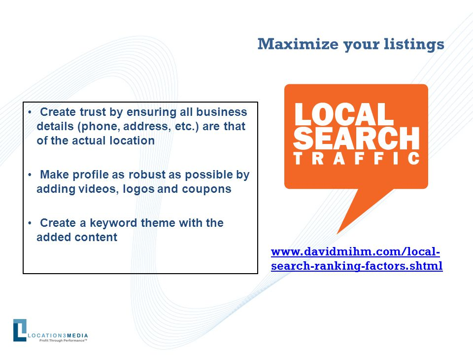 Maximize your listings Create trust by ensuring all business details (phone, address, etc.) are that of the actual location Make profile as robust as possible by adding videos, logos and coupons Create a keyword theme with the added content www.davidmihm.com/local- search-ranking-factors.shtml