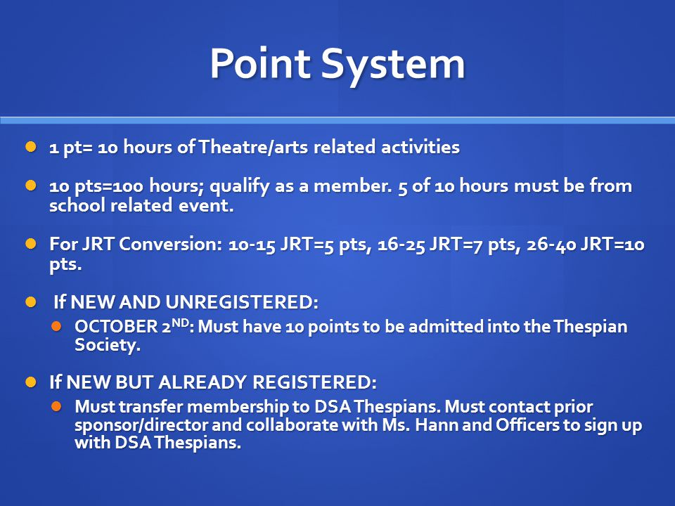 Point System 1 pt= 10 hours of Theatre/arts related activities 1 pt= 10 hours of Theatre/arts related activities 10 pts=100 hours; qualify as a member.