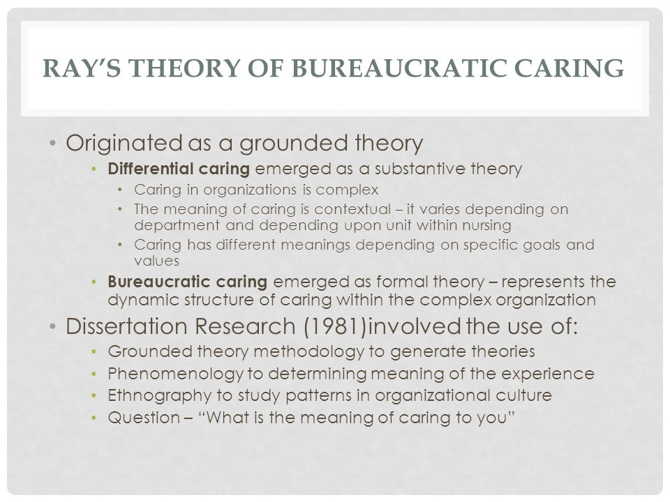 RAY'S THEORY OF BUREAUCRATIC CARING Originated as a grounded theory Differential caring emerged as a substantive theory Caring in organizations is complex The meaning of caring is contextual – it varies depending on department and depending upon unit within nursing Caring has different meanings depending on specific goals and values Bureaucratic caring emerged as formal theory – represents the dynamic structure of caring within the complex organization Dissertation Research (1981)involved the use of: Grounded theory methodology to generate theories Phenomenology to determining meaning of the experience Ethnography to study patterns in organizational culture Question – What is the meaning of caring to you