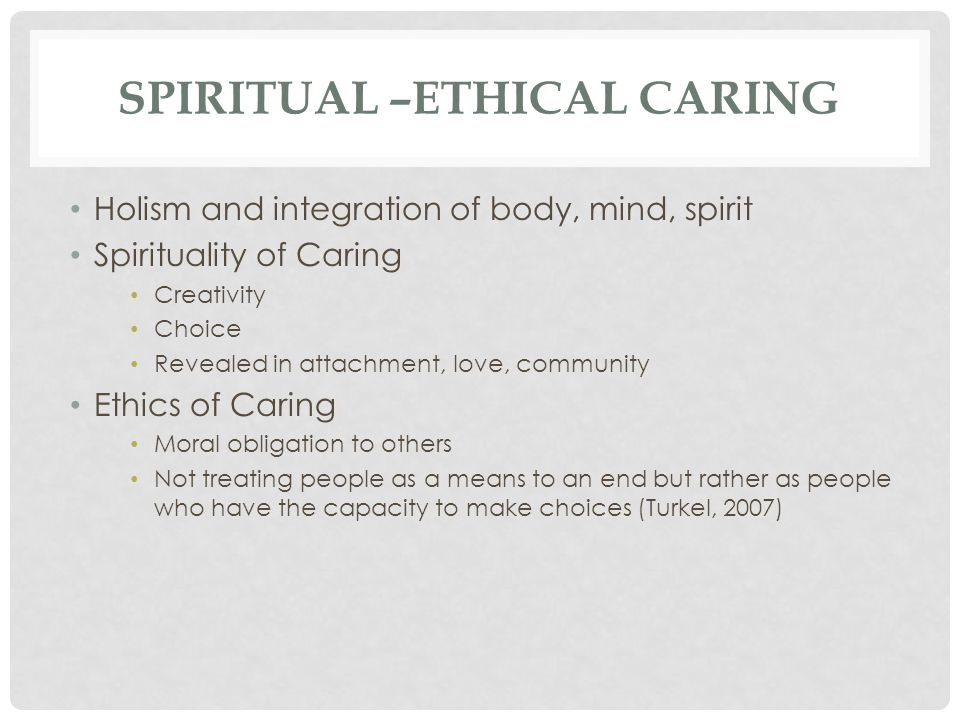 SPIRITUAL –ETHICAL CARING Holism and integration of body, mind, spirit Spirituality of Caring Creativity Choice Revealed in attachment, love, community Ethics of Caring Moral obligation to others Not treating people as a means to an end but rather as people who have the capacity to make choices (Turkel, 2007)