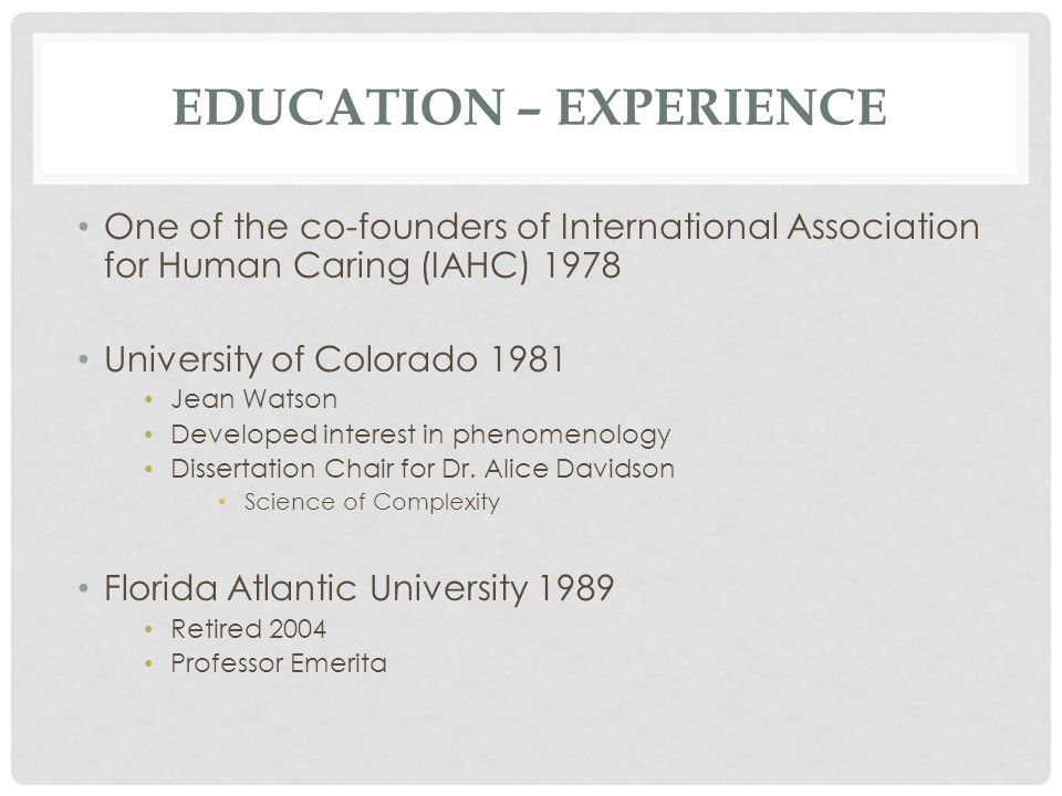 EDUCATION – EXPERIENCE One of the co-founders of International Association for Human Caring (IAHC) 1978 University of Colorado 1981 Jean Watson Developed interest in phenomenology Dissertation Chair for Dr.