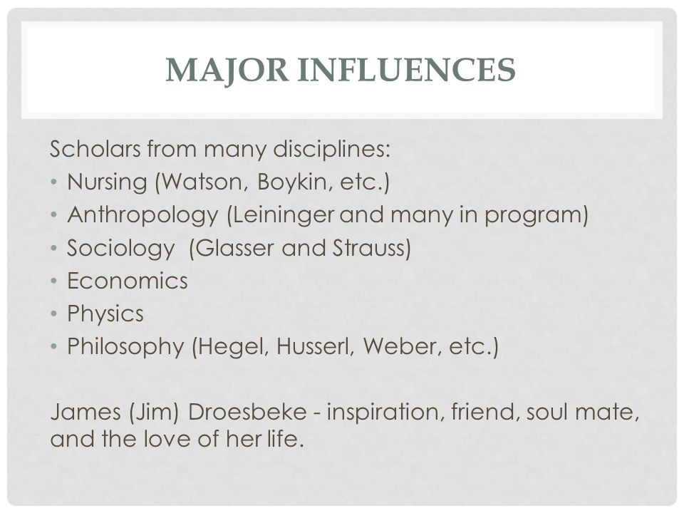 MAJOR INFLUENCES Scholars from many disciplines: Nursing (Watson, Boykin, etc.) Anthropology (Leininger and many in program) Sociology (Glasser and Strauss) Economics Physics Philosophy (Hegel, Husserl, Weber, etc.) James (Jim) Droesbeke - inspiration, friend, soul mate, and the love of her life.