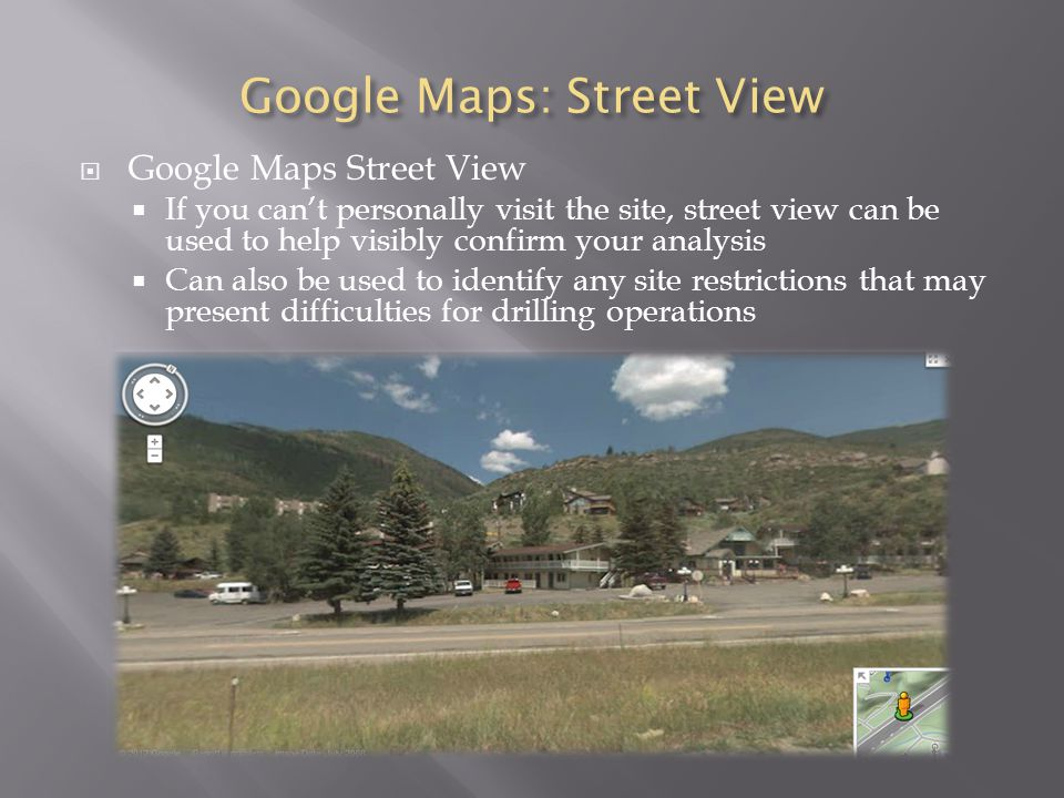 Google Maps: Street View  Google Maps Street View  If you can't personally visit the site, street view can be used to help visibly confirm your analysis  Can also be used to identify any site restrictions that may present difficulties for drilling operations