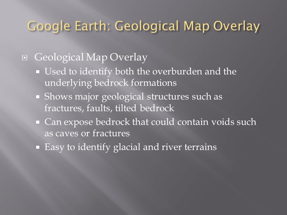 Google Earth: Geological Map Overlay  Geological Map Overlay  Used to identify both the overburden and the underlying bedrock formations  Shows major geological structures such as fractures, faults, tilted bedrock  Can expose bedrock that could contain voids such as caves or fractures  Easy to identify glacial and river terrains