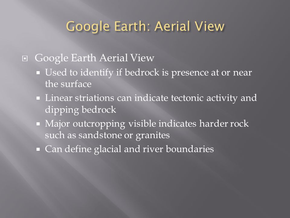 Google Earth: Aerial View  Google Earth Aerial View  Used to identify if bedrock is presence at or near the surface  Linear striations can indicate tectonic activity and dipping bedrock  Major outcropping visible indicates harder rock such as sandstone or granites  Can define glacial and river boundaries
