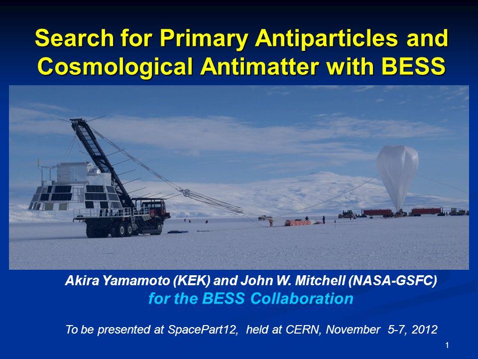 1 Akira Yamamoto (KEK) and John W. Mitchell (NASA-GSFC) for the BESS Collaboration To be presented at SpacePart12, held at CERN, November 5-7, 2012 Se