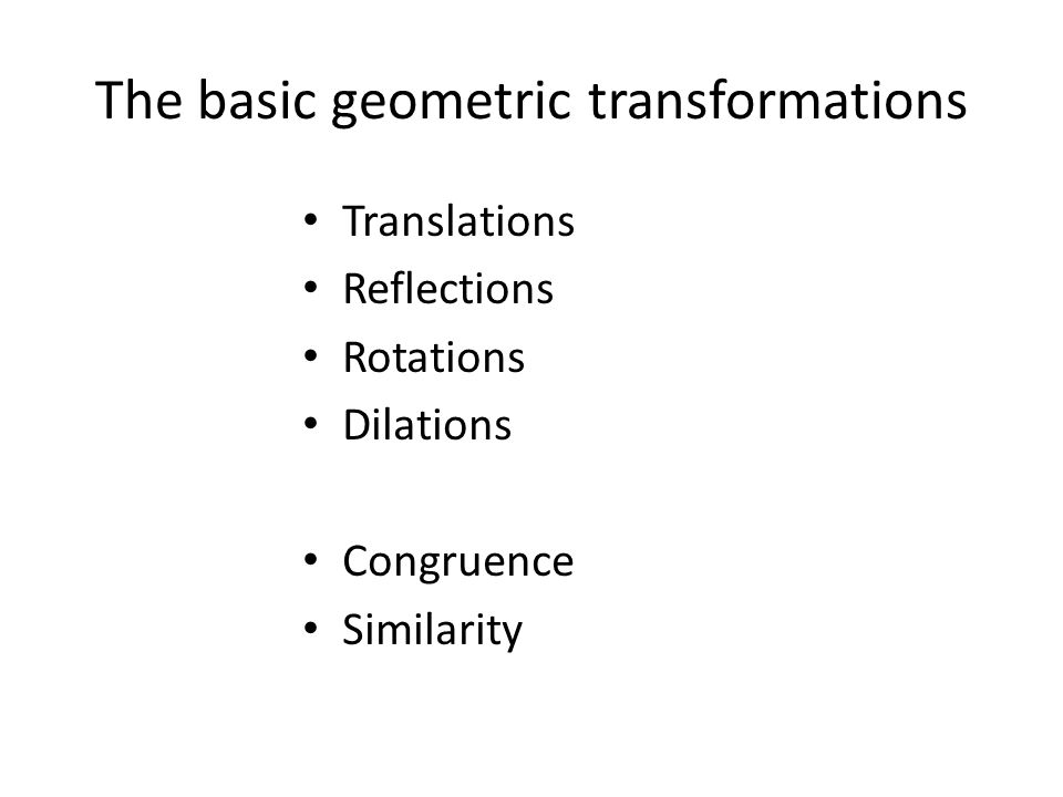 The basic geometric transformations Translations Reflections Rotations Dilations Congruence Similarity