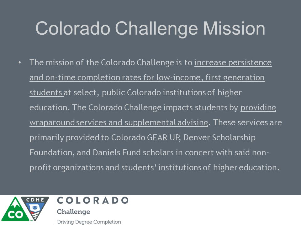 Colorado Challenge Mission The mission of the Colorado Challenge is to increase persistence and on-time completion rates for low-income, first generation students at select, public Colorado institutions of higher education.