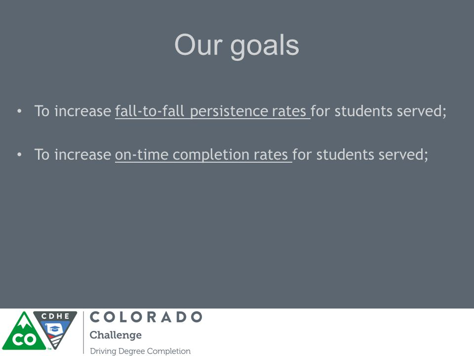 Our goals To increase fall-to-fall persistence rates for students served; To increase on-time completion rates for students served;
