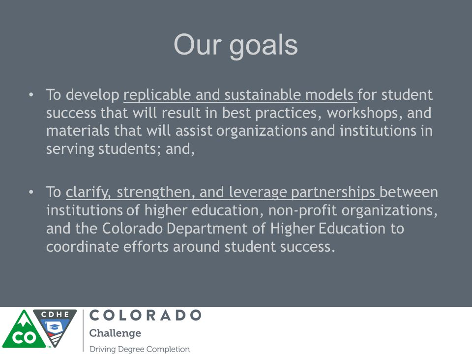 Our goals To develop replicable and sustainable models for student success that will result in best practices, workshops, and materials that will assist organizations and institutions in serving students; and, To clarify, strengthen, and leverage partnerships between institutions of higher education, non-profit organizations, and the Colorado Department of Higher Education to coordinate efforts around student success.