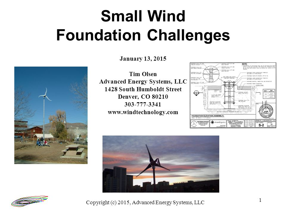 1 January 13, 2015 Tim Olsen Advanced Energy Systems, LLC 1428 South Humboldt Street Denver, CO 80210 303-777-3341 www.windtechnology.com Small Wind Foundation Challenges Copyright (c) 2015, Advanced Energy Systems, LLC