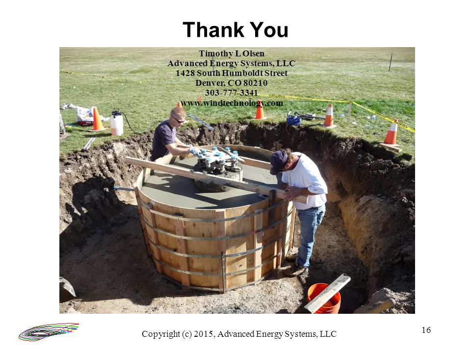 16 Thank You Timothy L Olsen Advanced Energy Systems, LLC 1428 South Humboldt Street Denver, CO 80210 303-777-3341 www.windtechnology.com Copyright (c) 2015, Advanced Energy Systems, LLC