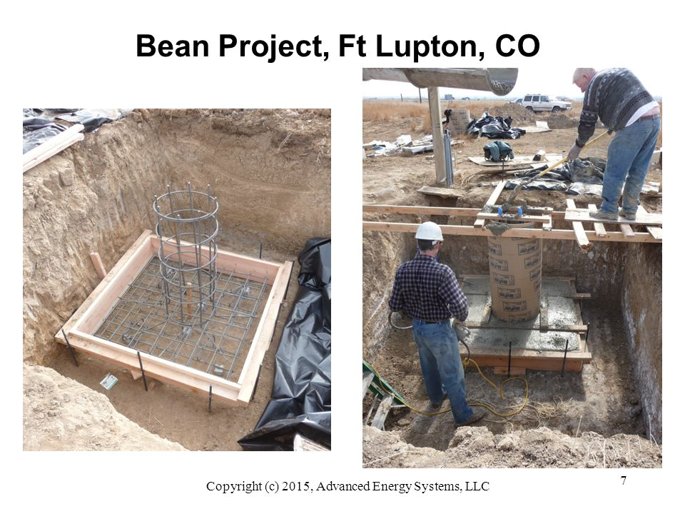 8 Thorne Project, Boulder, CO Turbine: Skystream 3.7 Tower: 35' freestanding monopole Soils Report: wet mush 50' away Foundation: 2'Ø x 26' pier Excavation: $3500 to drill and case Soils Actual: hard, dry Class 4 Materials: $2000 rebar, concrete Labor: 3 people, 2 days Issues: OSHA: driller can't lift rebar Solutions: cheaper soils testing Copyright (c) 2015, Advanced Energy Systems, LLC