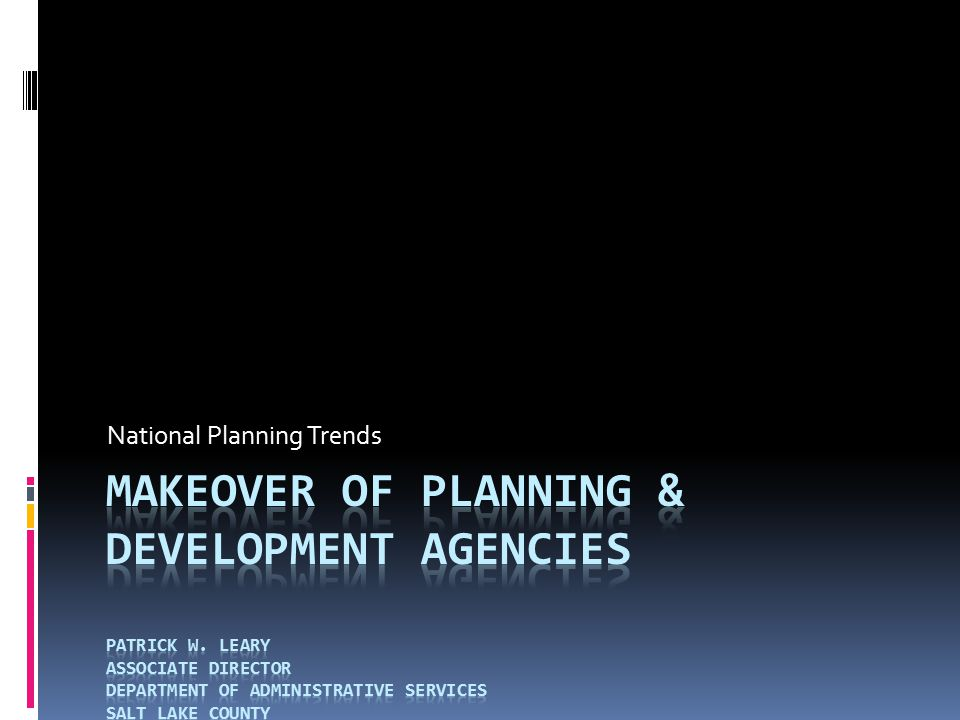 Makeover of Planning & Development Agencies  My Background  20 years of local government experience  Background in organizational culture  Responsible for Oversight of Human Resources, Information Technology, Facilities Management, etc.