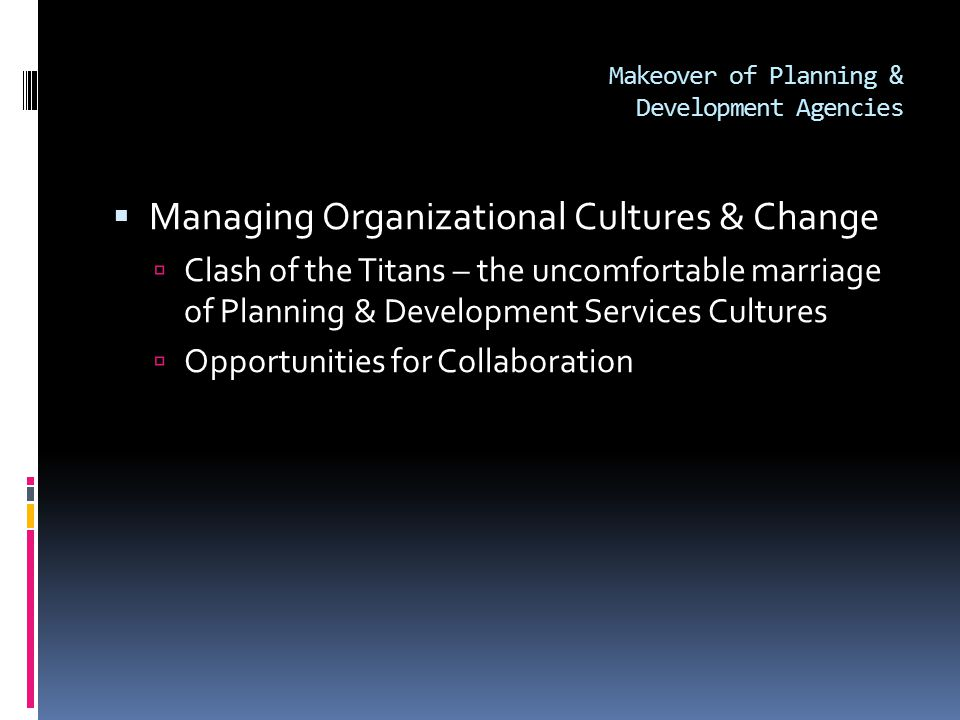Makeover of Planning & Development Agencies  Managing Organizational Cultures & Change  Clash of the Titans – the uncomfortable marriage of Planning & Development Services Cultures  Opportunities for Collaboration