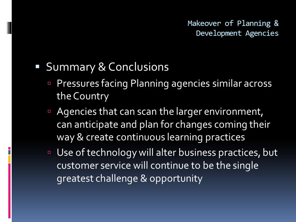 Makeover of Planning & Development Agencies  Summary & Conclusions  Pressures facing Planning agencies similar across the Country  Agencies that can scan the larger environment, can anticipate and plan for changes coming their way & create continuous learning practices  Use of technology will alter business practices, but customer service will continue to be the single greatest challenge & opportunity