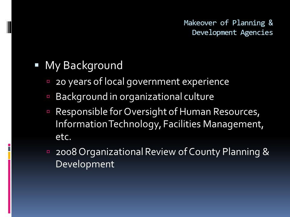 Makeover of Planning & Development Agencies  My Background  20 years of local government experience  Background in organizational culture  Responsible for Oversight of Human Resources, Information Technology, Facilities Management, etc.