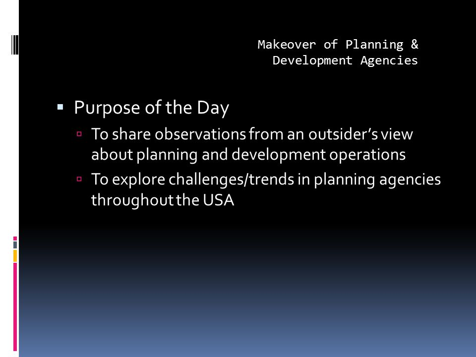  Purpose of the Day  To share observations from an outsider's view about planning and development operations  To explore challenges/trends in planning agencies throughout the USA Makeover of Planning & Development Agencies