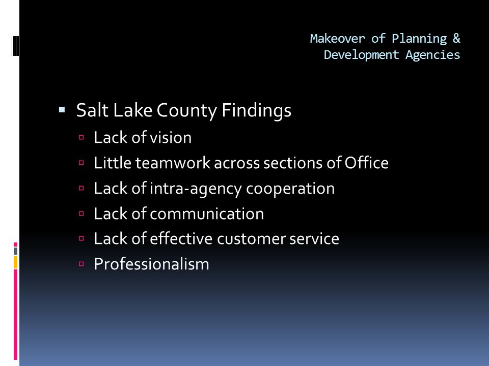 Makeover of Planning & Development Agencies  Salt Lake County Findings  Lack of vision  Little teamwork across sections of Office  Lack of intra-agency cooperation  Lack of communication  Lack of effective customer service  Professionalism