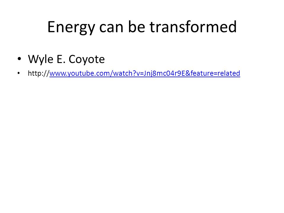 Energy can be transformed Wyle E.