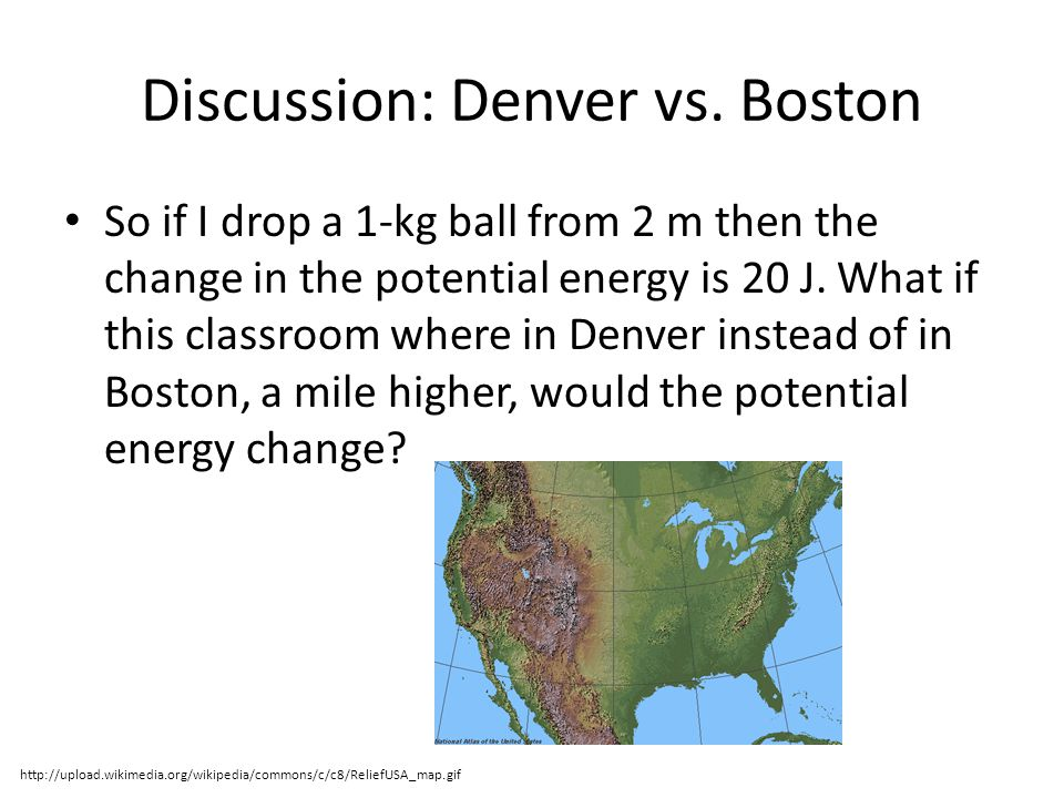 Discussion: Denver vs. Boston So if I drop a 1-kg ball from 2 m then the change in the potential energy is 20 J. What if this classroom where in Denve