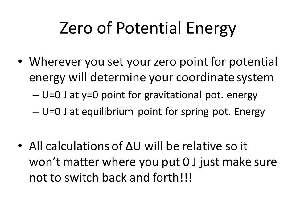 Zero of Potential Energy Wherever you set your zero point for potential energy will determine your coordinate system – U=0 J at y=0 point for gravitational pot.