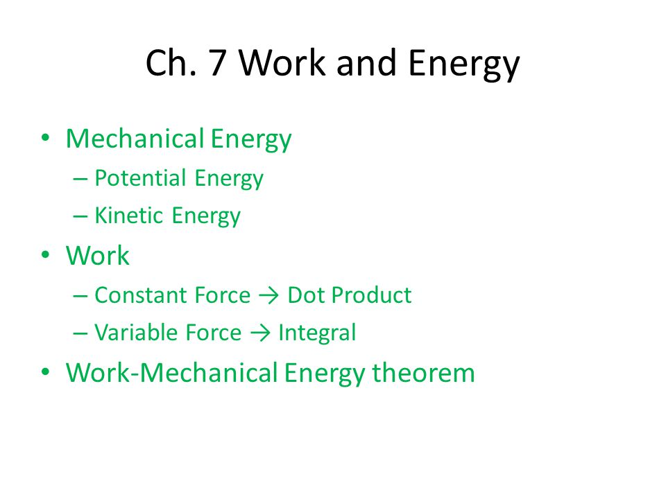 Mechanical Energy – Potential Energy – Kinetic Energy Work – Constant Force → Dot Product – Variable Force → Integral Work-Mechanical Energy theorem Ch.