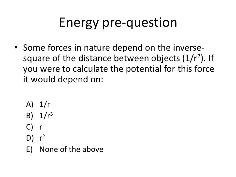 Energy pre-question Some forces in nature depend on the inverse- square of the distance between objects (1/r 2 ).