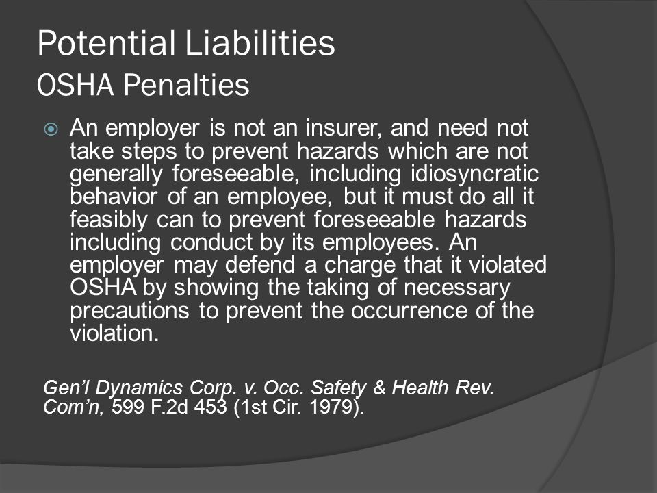 Potential Liabilities OSHA Penalties  An employer is not an insurer, and need not take steps to prevent hazards which are not generally foreseeable, including idiosyncratic behavior of an employee, but it must do all it feasibly can to prevent foreseeable hazards including conduct by its employees.