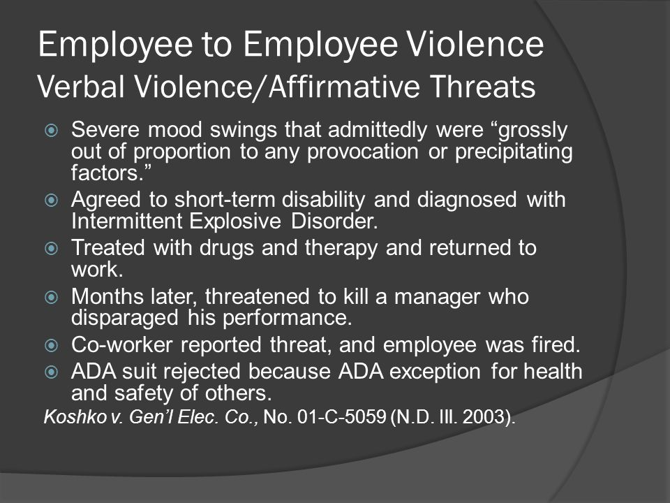 Employee to Employee Violence Verbal Violence/Affirmative Threats  Severe mood swings that admittedly were grossly out of proportion to any provocation or precipitating factors.  Agreed to short-term disability and diagnosed with Intermittent Explosive Disorder.