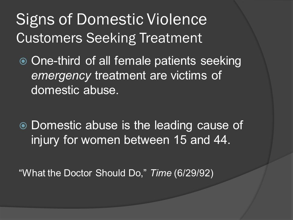 Signs of Domestic Violence Customers Seeking Treatment  One-third of all female patients seeking emergency treatment are victims of domestic abuse.