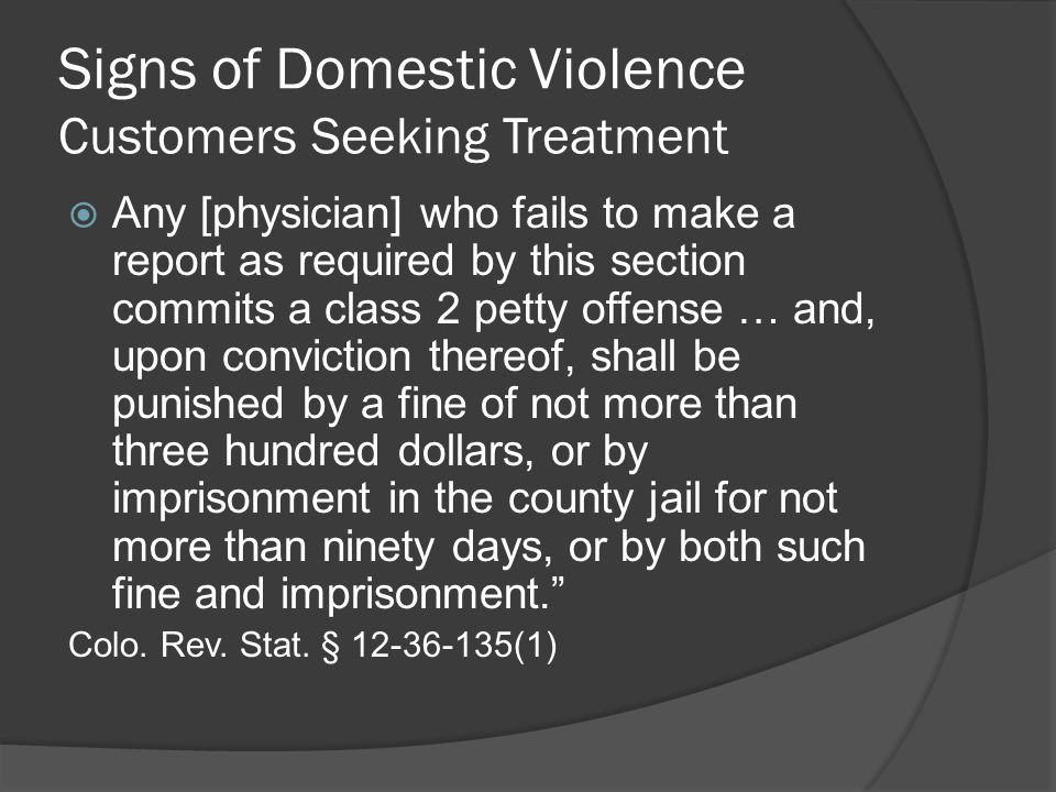 Signs of Domestic Violence Customers Seeking Treatment  Any [physician] who fails to make a report as required by this section commits a class 2 petty offense … and, upon conviction thereof, shall be punished by a fine of not more than three hundred dollars, or by imprisonment in the county jail for not more than ninety days, or by both such fine and imprisonment. Colo.