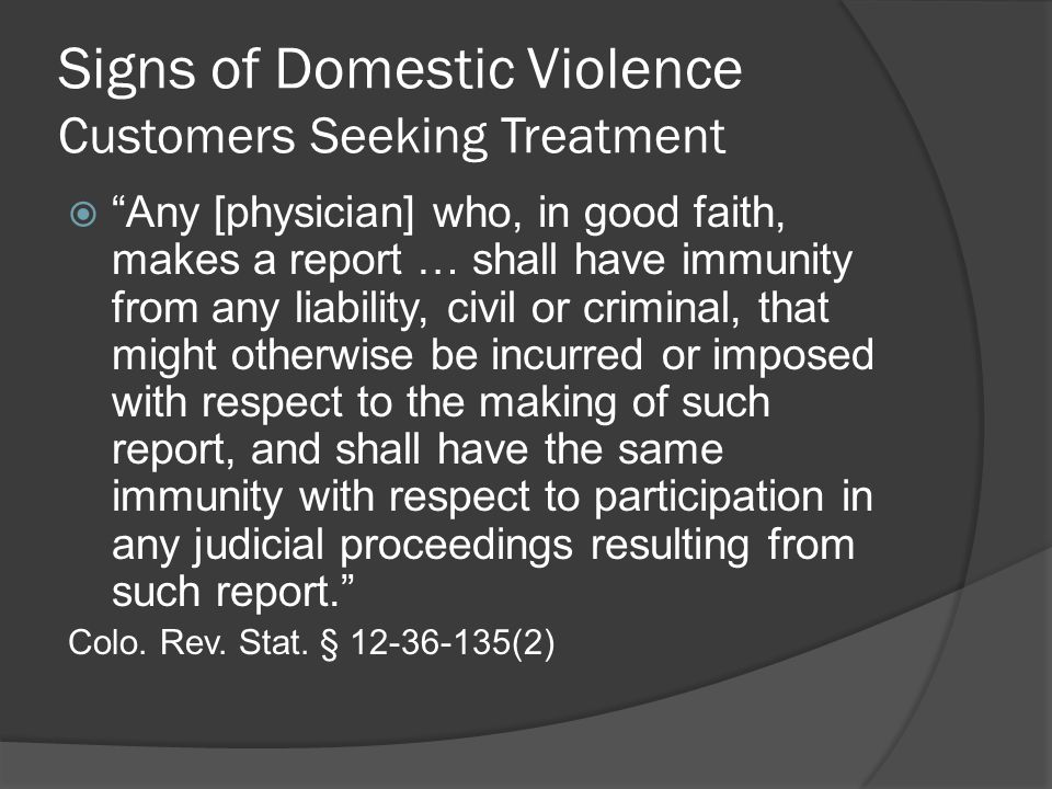Signs of Domestic Violence Customers Seeking Treatment  Any [physician] who, in good faith, makes a report … shall have immunity from any liability, civil or criminal, that might otherwise be incurred or imposed with respect to the making of such report, and shall have the same immunity with respect to participation in any judicial proceedings resulting from such report. Colo.