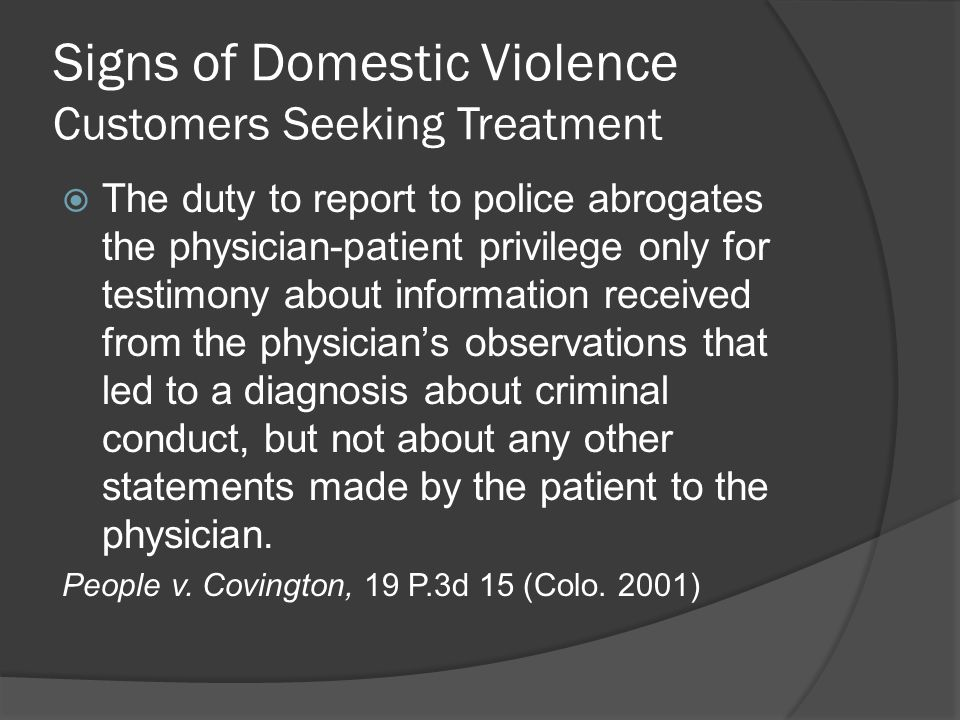 Signs of Domestic Violence Customers Seeking Treatment  The duty to report to police abrogates the physician-patient privilege only for testimony about information received from the physician's observations that led to a diagnosis about criminal conduct, but not about any other statements made by the patient to the physician.