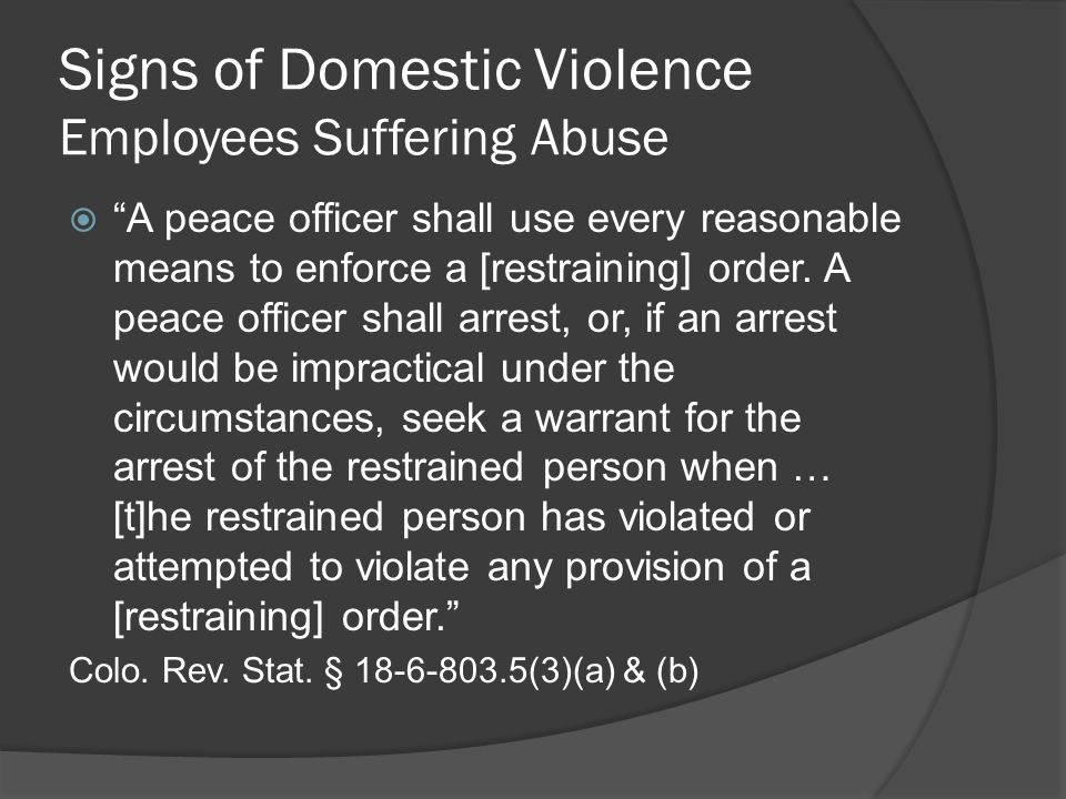 Signs of Domestic Violence Employees Suffering Abuse  A peace officer shall use every reasonable means to enforce a [restraining] order.