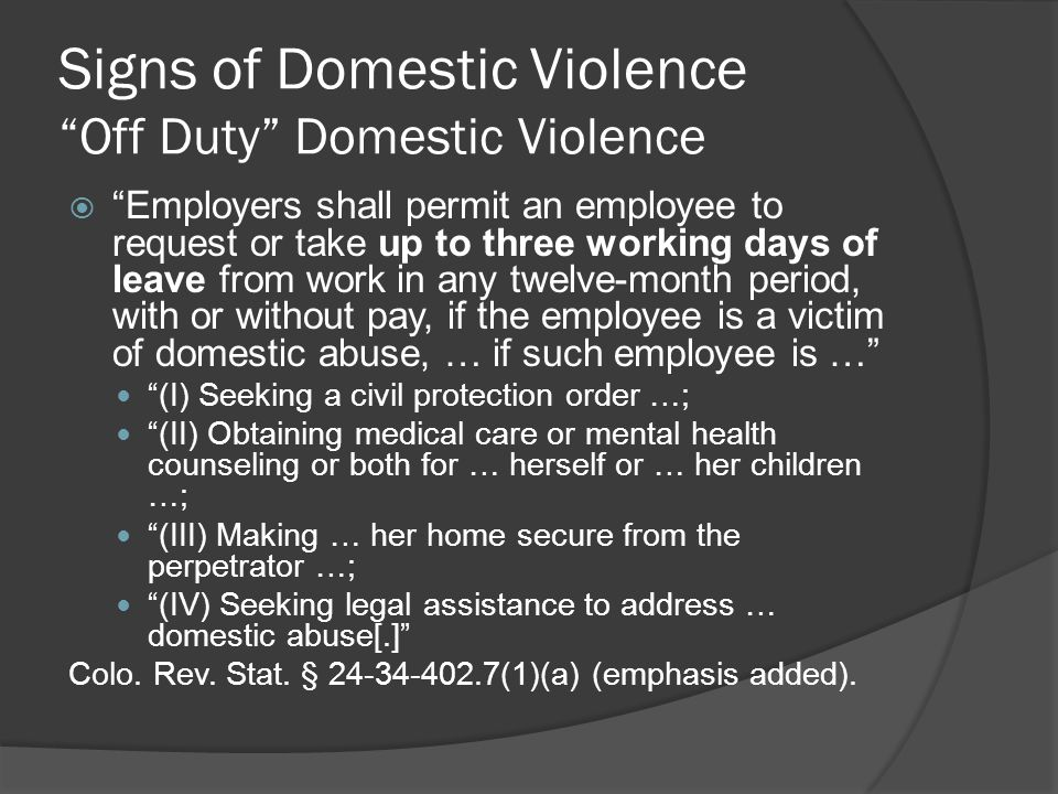 Signs of Domestic Violence Off Duty Domestic Violence  Employers shall permit an employee to request or take up to three working days of leave from work in any twelve-month period, with or without pay, if the employee is a victim of domestic abuse, … if such employee is … (I) Seeking a civil protection order …; (II) Obtaining medical care or mental health counseling or both for … herself or … her children …; (III) Making … her home secure from the perpetrator …; (IV) Seeking legal assistance to address … domestic abuse[.] Colo.