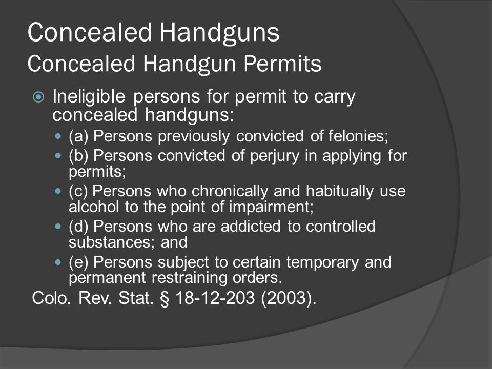Concealed Handguns Concealed Handgun Permits  Ineligible persons for permit to carry concealed handguns: (a) Persons previously convicted of felonies; (b) Persons convicted of perjury in applying for permits; (c) Persons who chronically and habitually use alcohol to the point of impairment; (d) Persons who are addicted to controlled substances; and (e) Persons subject to certain temporary and permanent restraining orders.