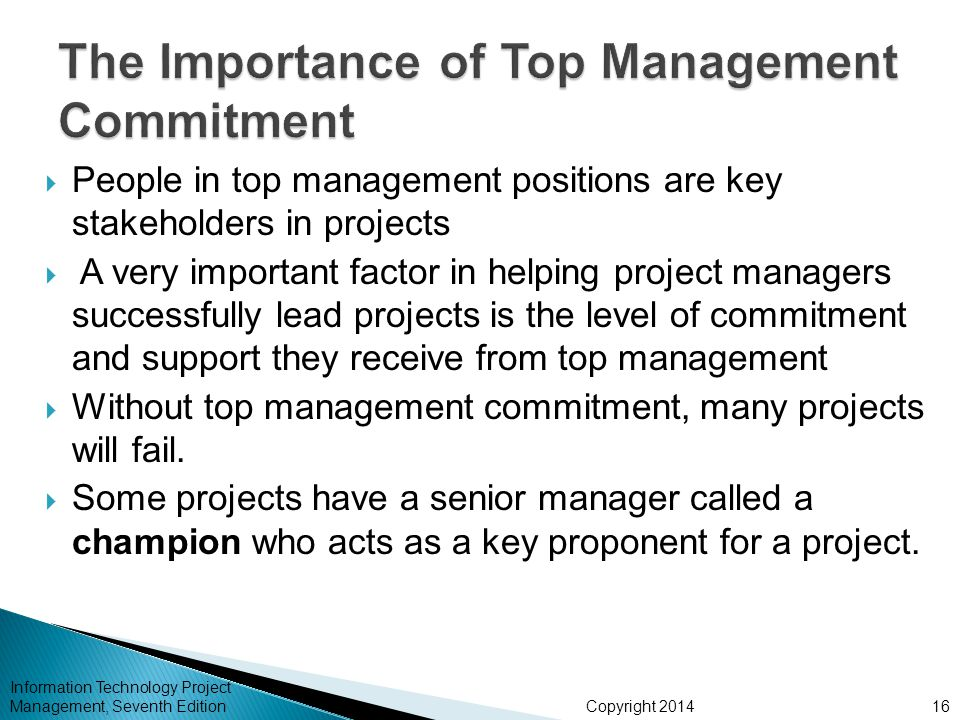 Copyright 2014  People in top management positions are key stakeholders in projects  A very important factor in helping project managers successfull