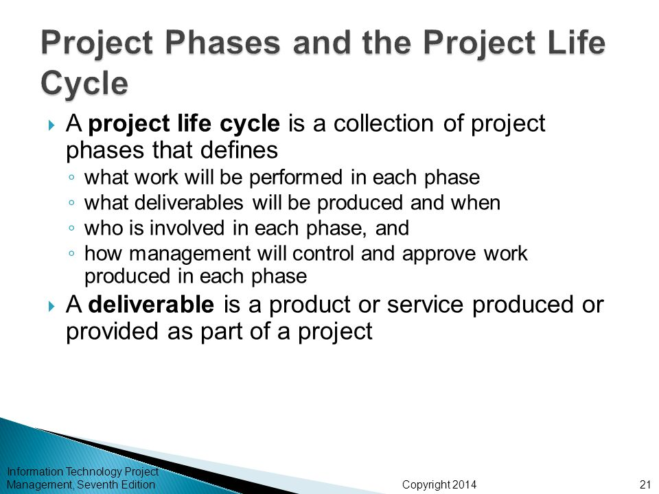 Copyright 2014  A project life cycle is a collection of project phases that defines ◦ what work will be performed in each phase ◦ what deliverables w