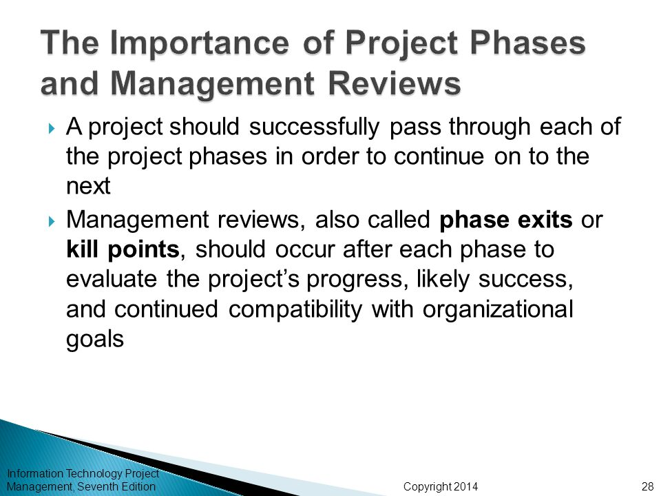 Copyright 2014  A project should successfully pass through each of the project phases in order to continue on to the next  Management reviews, also