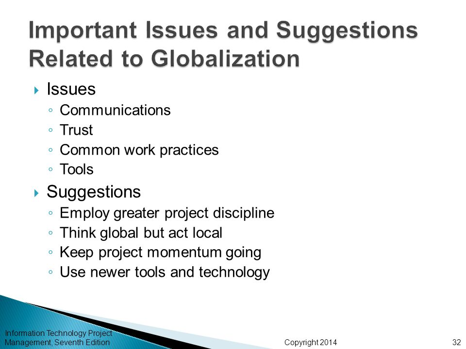 Copyright 2014  Issues ◦ Communications ◦ Trust ◦ Common work practices ◦ Tools  Suggestions ◦ Employ greater project discipline ◦ Think global but