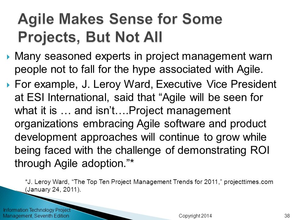 Copyright 2014  Many seasoned experts in project management warn people not to fall for the hype associated with Agile.  For example, J. Leroy Ward,