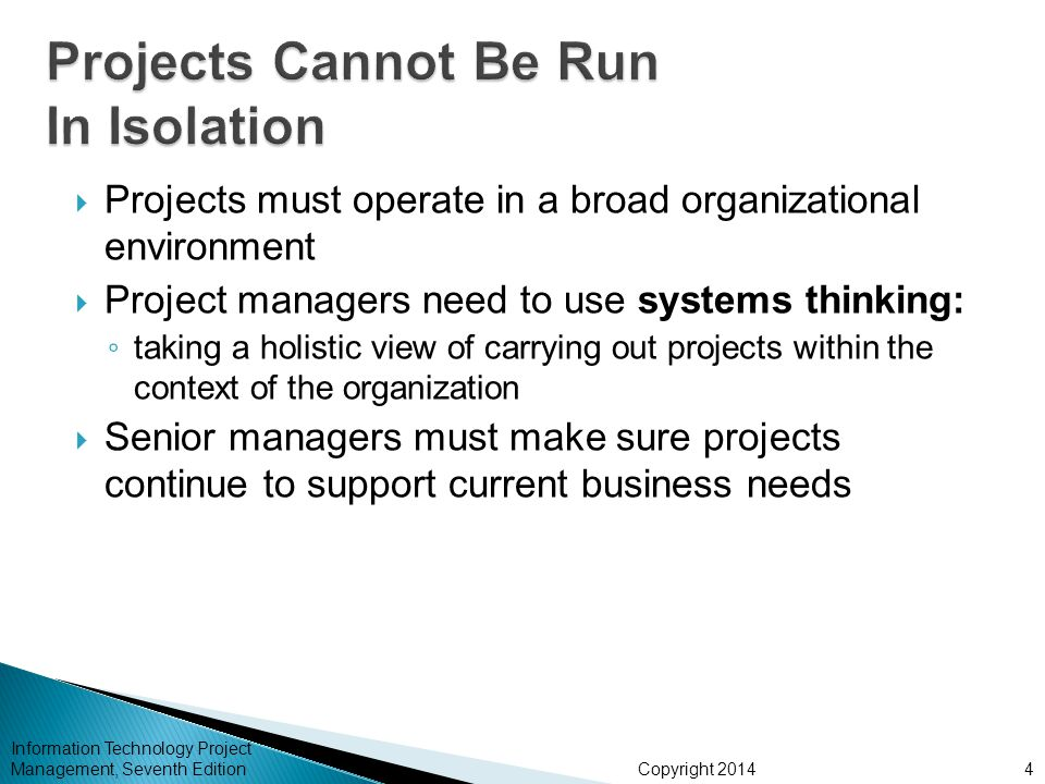 Copyright 2014  Projects must operate in a broad organizational environment  Project managers need to use systems thinking: ◦ taking a holistic view