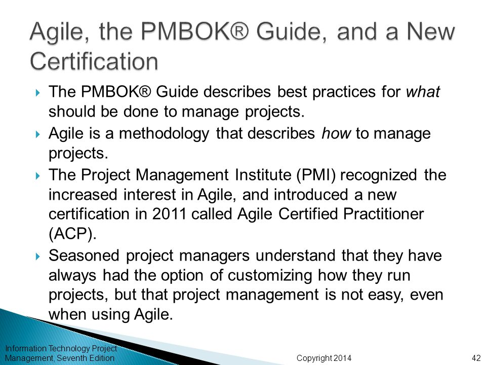 Copyright 2014  The PMBOK® Guide describes best practices for what should be done to manage projects.  Agile is a methodology that describes how to