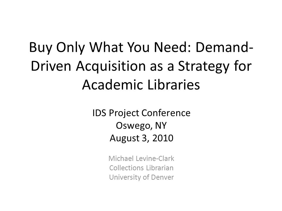 Buy Only What You Need: Demand- Driven Acquisition as a Strategy for Academic Libraries IDS Project Conference Oswego, NY August 3, 2010 Michael Levine-Clark Collections Librarian University of Denver