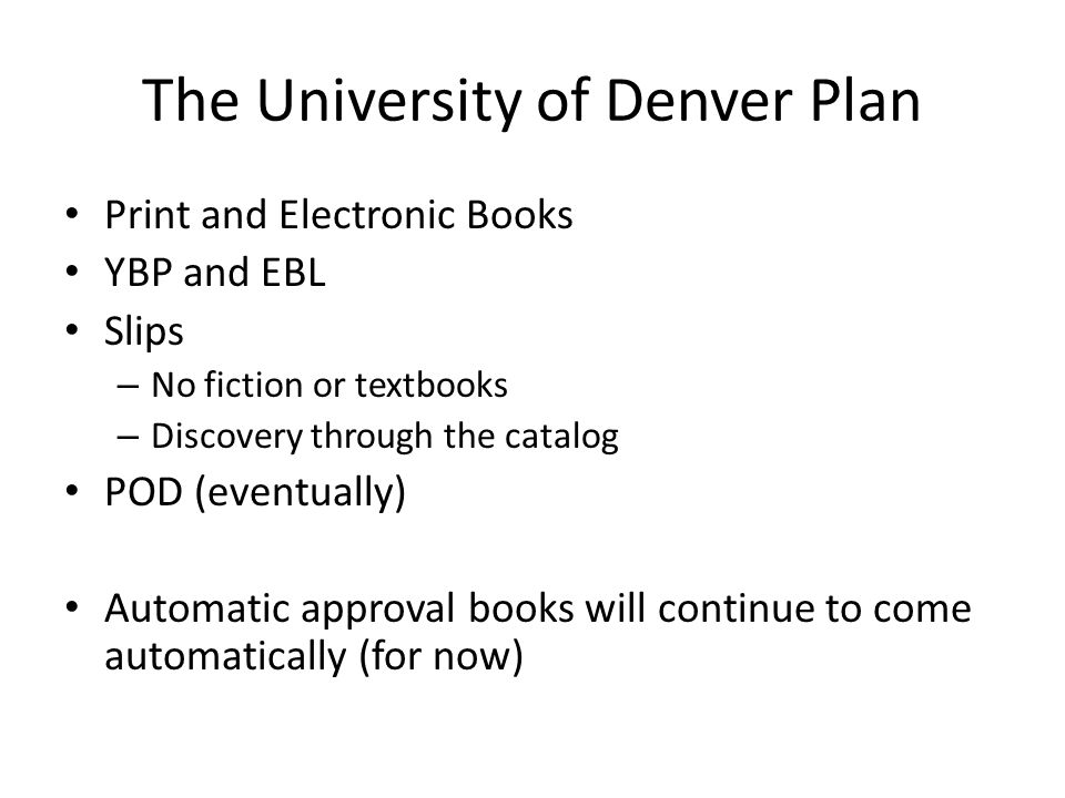 The University of Denver Plan Print and Electronic Books YBP and EBL Slips – No fiction or textbooks – Discovery through the catalog POD (eventually) Automatic approval books will continue to come automatically (for now)
